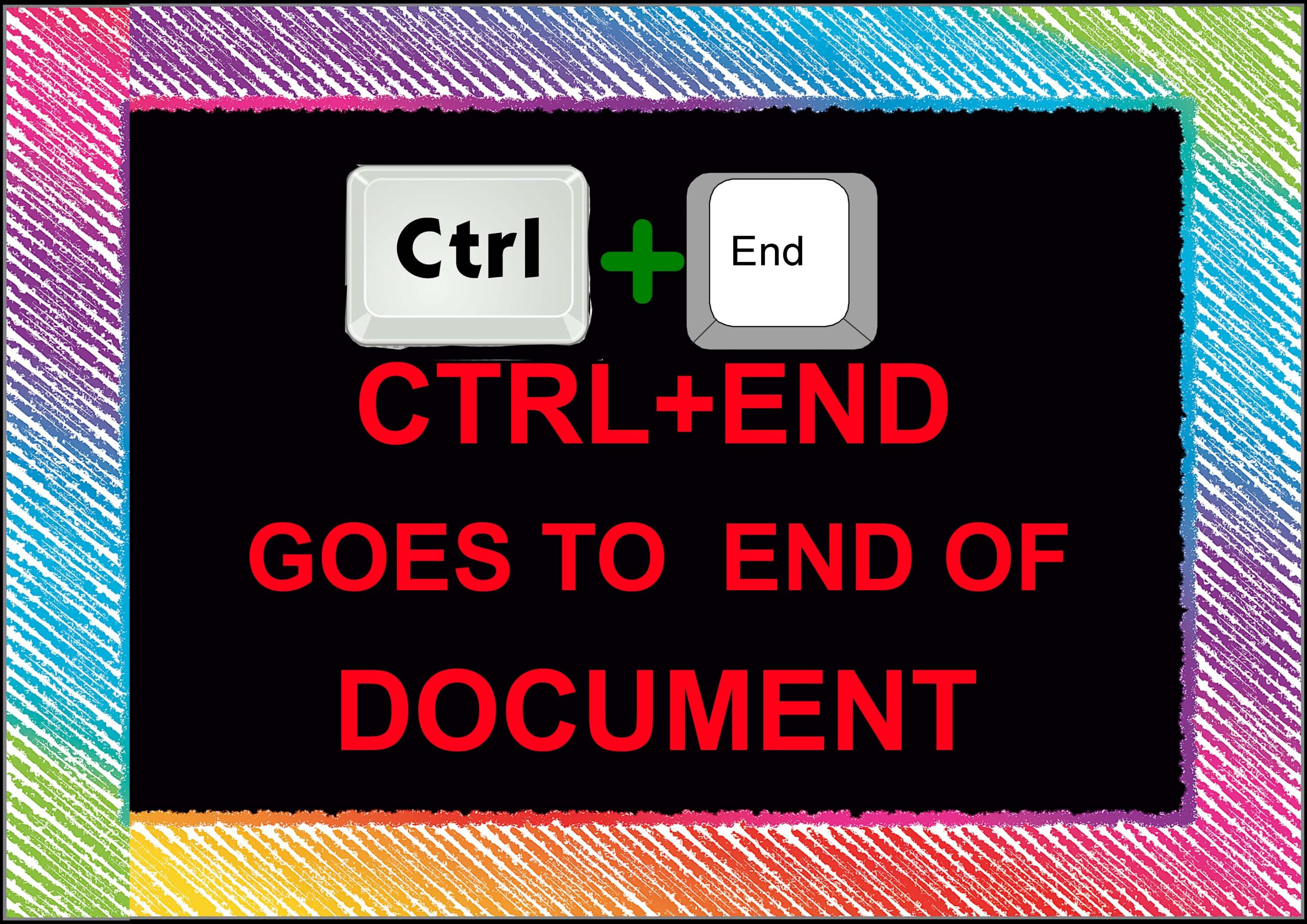 Ctrl+ End= Goes To End Of Document.