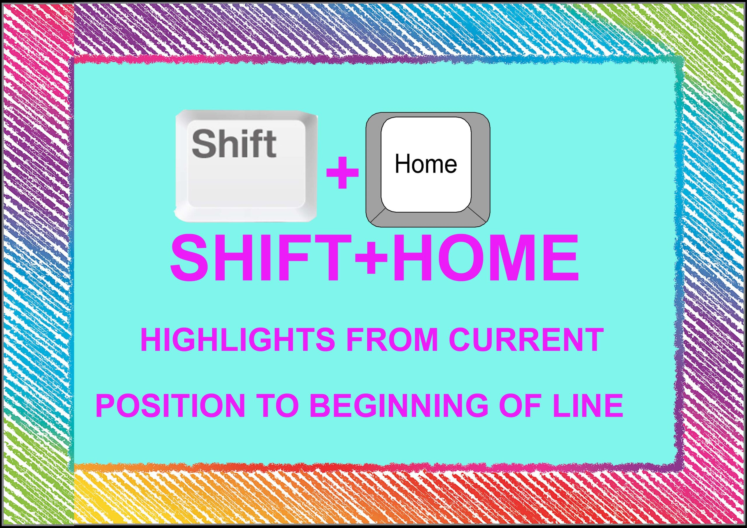 Shift+ Home= Highlights From Current Position to beinning of Line