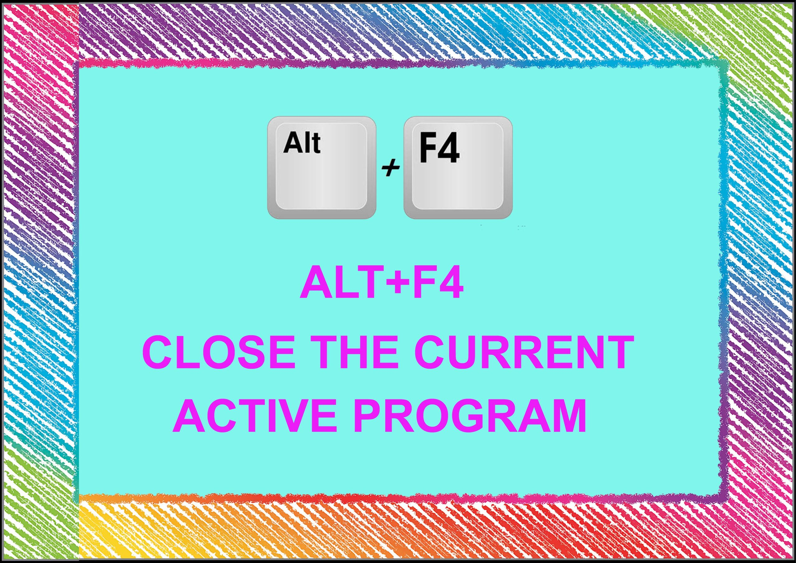 Alt+ F4= Close The Current Active Program