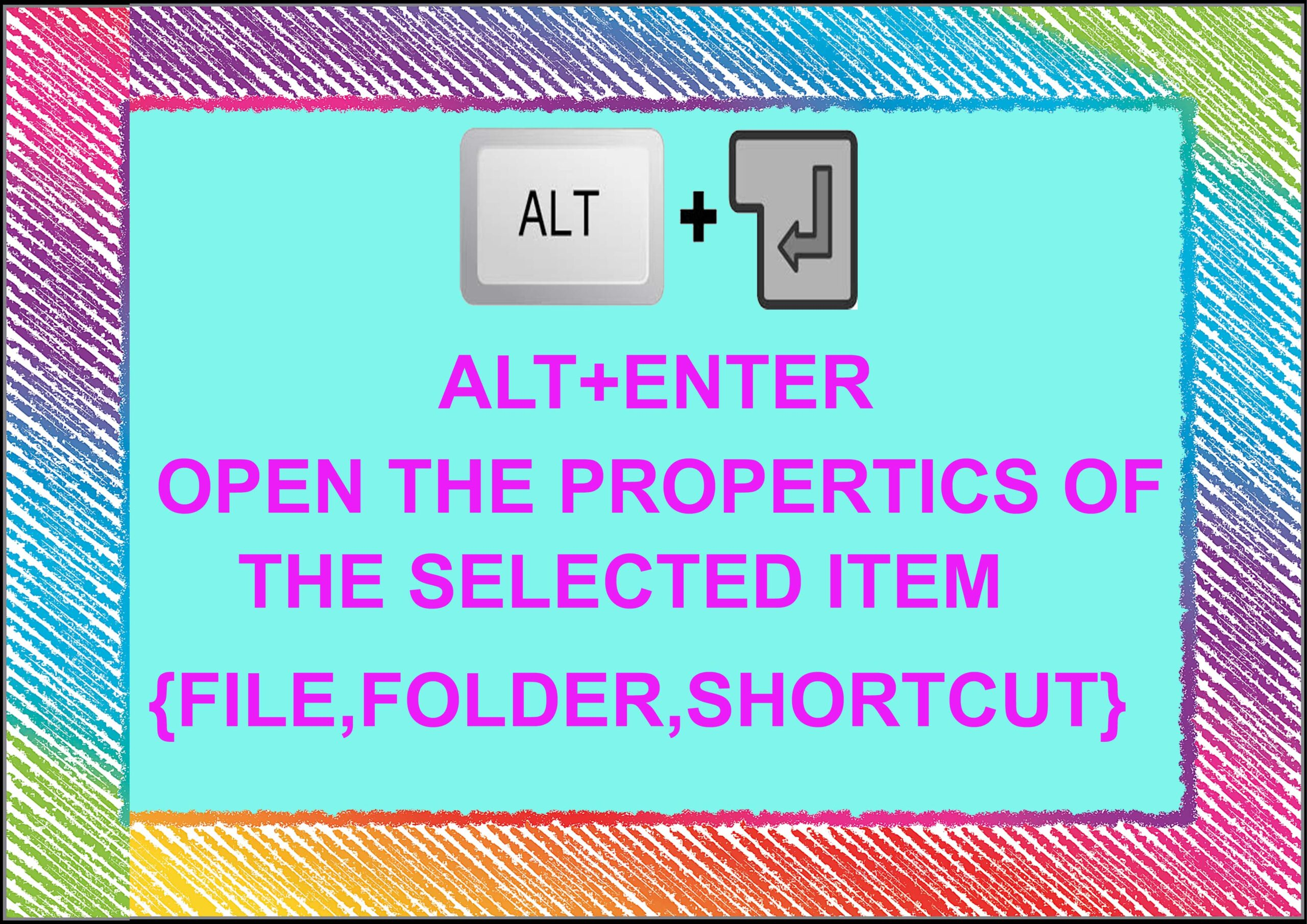 Alt+ Enter= Open The Properties of The Selected Item {File, Folder, Shortcut,  etx .}